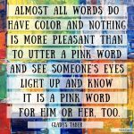 """Almost all words do have color and nothing is more pleasant than to utter a pink word and see someone's eyes light up and know it is a pink word for him or her, too."" ~Gladys Taber Words create Worlds How Can I Say This"